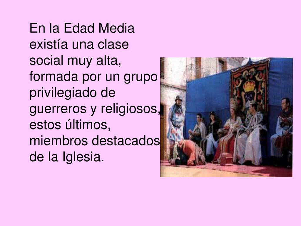 En la Edad Media existía una clase social muy alta, formada por un grupo privilegiado de guerreros y religiosos, estos últimos, miembros destacados de la Iglesia.