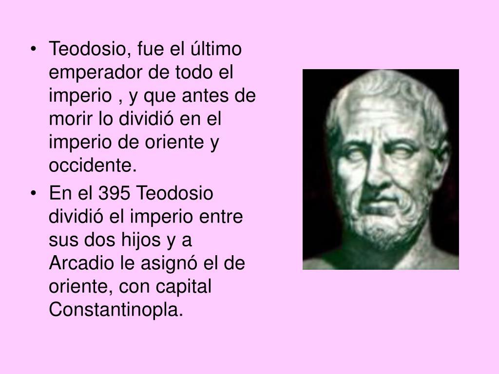 Teodosio, fue el último emperador de todo el imperio , y que antes de morir lo dividió en el imperio de oriente y occidente.