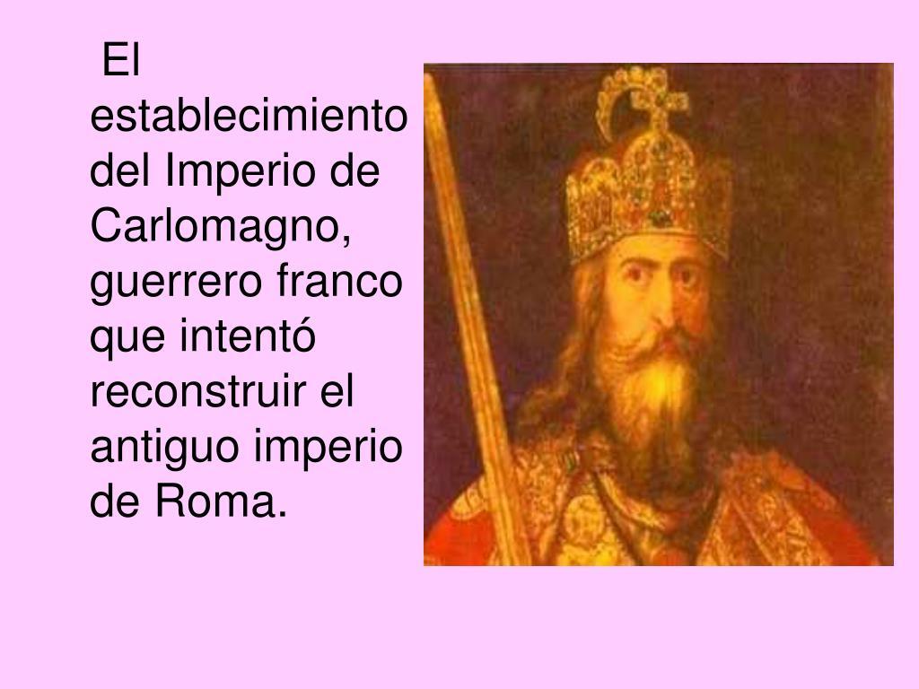 El establecimiento del Imperio de Carlomagno, guerrero franco que intentó reconstruir el antiguo imperio de Roma.