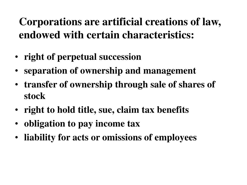 Corporations are artificial creations of law, endowed with certain characteristics: