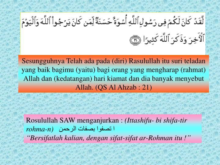 Sesungguhnya Telah ada pada (diri) Rasulullah itu suri teladan yang baik bagimu (yaitu) bagi orang yang mengharap (rahmat) Allah dan (kedatangan) hari kiamat dan dia banyak menyebut Allah. (QS Al Ahzab : 21)