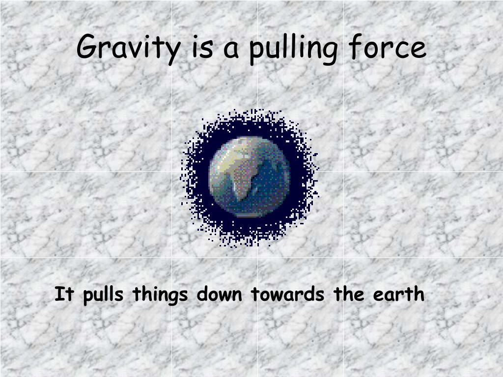 Gravity is a pulling force