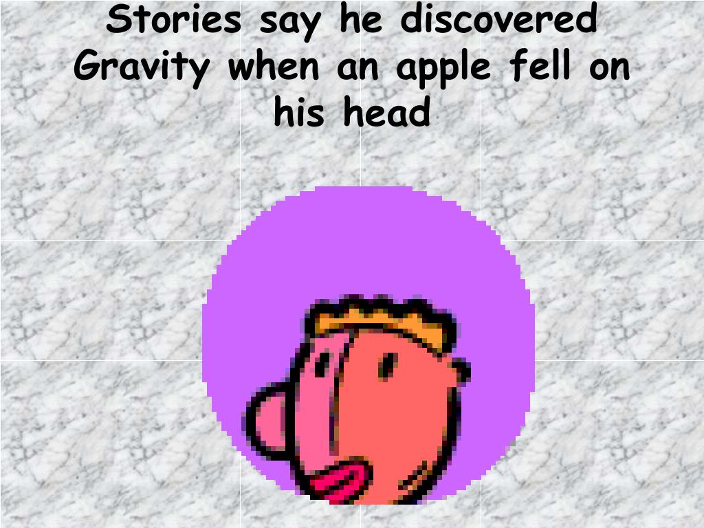 Stories say he discovered Gravity when an apple fell on his head