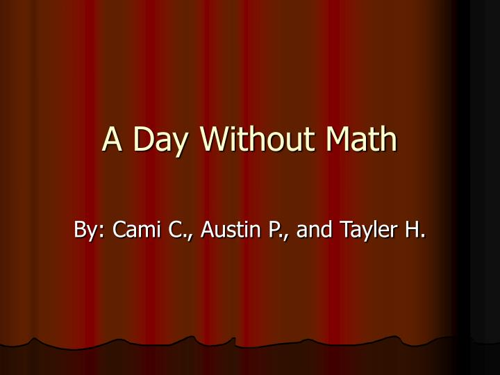 a day without math essay Blog back to list what would a day without water be like after math we went to lunch that was the worst day ever with no water —essay by molly h.