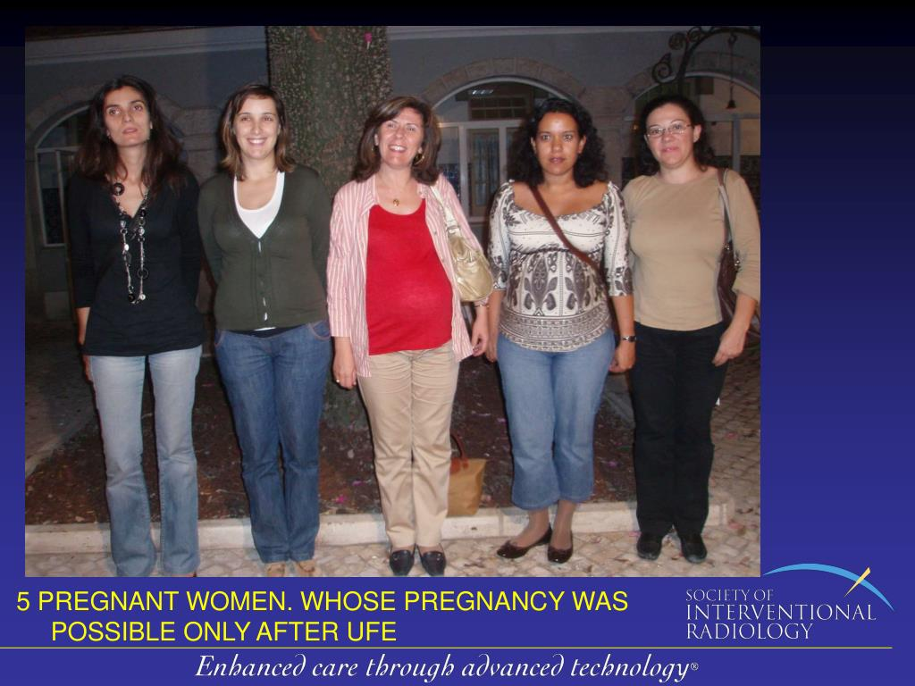 5 PREGNANT WOMEN. WHOSE PREGNANCY WAS POSSIBLE ONLY AFTER UFE