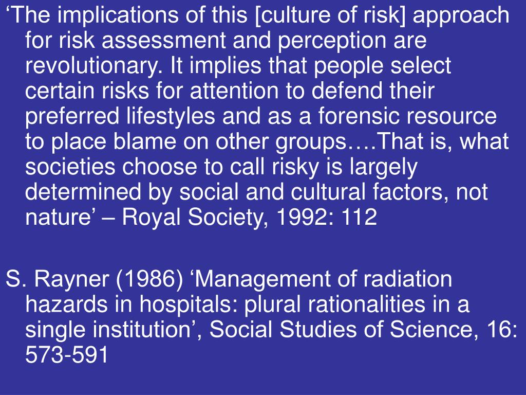 'The implications of this [culture of risk] approach for risk assessment and perception are revolutionary. It implies that people select certain risks for attention to defend their preferred lifestyles and as a forensic resource to place blame on other groups….That is, what societies choose to call risky is largely determined by social and cultural factors, not nature' – Royal Society, 1992: 112