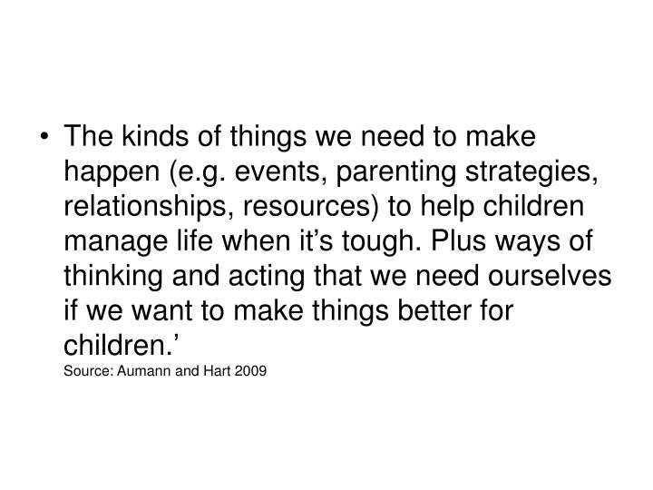 The kinds of things we need to make happen (e.g. events, parenting strategies, relationships, resources) to help children manage life when it's tough. Plus ways of thinking and acting that we need ourselves if we want to make things better for children.'