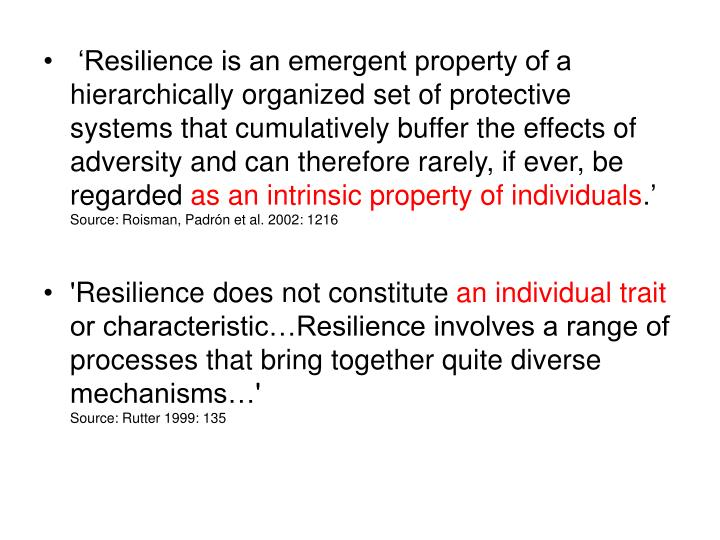 'Resilience is an emergent property of a hierarchically organized set of protective systems that cumulatively buffer the effects of adversity and can therefore rarely, if ever, be regarded