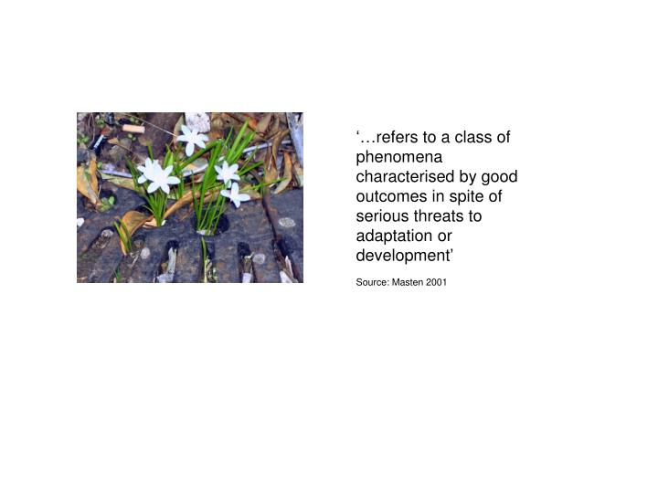 '…refers to a class of phenomena characterised by good outcomes in spite of serious threats to adaptation or development'