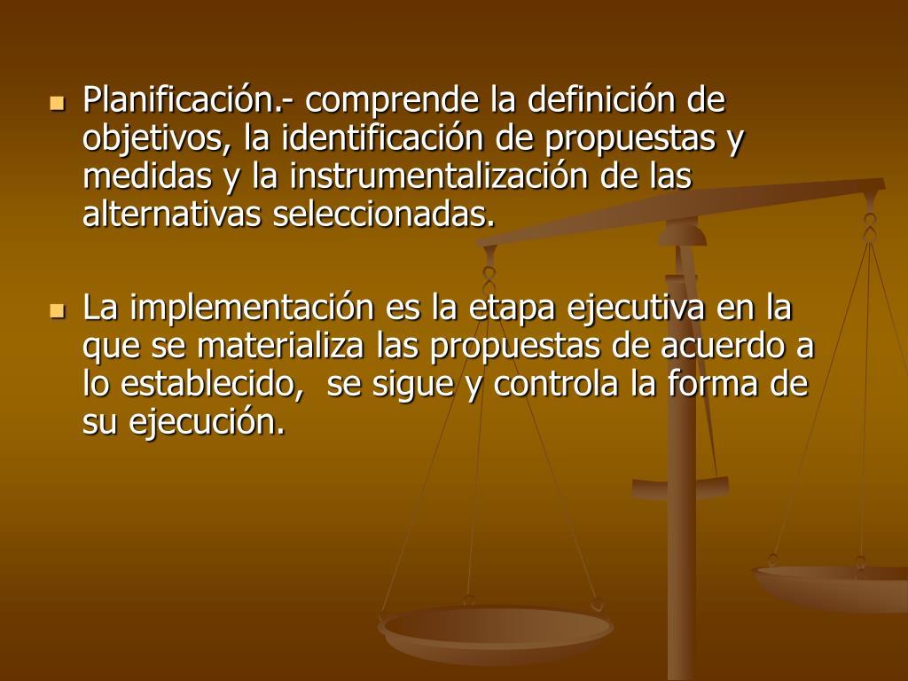 Planificación.- comprende la definición de objetivos, la identificación de propuestas y medidas y la instrumentalización de las alternativas seleccionadas.