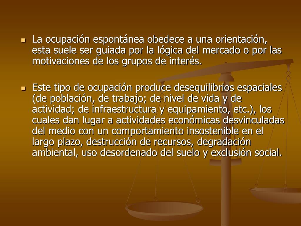 La ocupación espontánea obedece a una orientación,  esta suele ser guiada por la lógica del mercado o por las motivaciones de los grupos de interés.