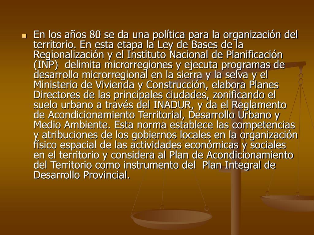 En los años 80 se da una política para la organización del territorio. En esta etapa la Ley de Bases de la Regionalización y el Instituto Nacional de Planificación (INP)  delimita microrregiones y ejecuta programas de desarrollo microrregional en la sierra y la selva y el Ministerio de Vivienda y Construcción, elabora Planes Directores de las principales ciudades, zonificando el suelo urbano a través del INADUR, y da el Reglamento de Acondicionamiento Territorial, Desarrollo Urbano y Medio Ambiente. Esta norma establece las competencias y atribuciones de los gobiernos locales en la organización físico espacial de las actividades económicas y sociales en el territorio y considera al Plan de Acondicionamiento del Territorio como instrumento del  Plan Integral de Desarrollo Provincial.
