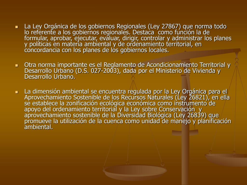 La Ley Orgánica de los gobiernos Regionales (Ley 27867) que norma todo lo referente a los gobiernos regionales. Destaca  como función la de formular, aprobar, ejecutar, evaluar, dirigir, controlar y administrar los planes y políticas en materia ambiental y de ordenamiento territorial, en concordancia con los planes de los gobiernos locales.