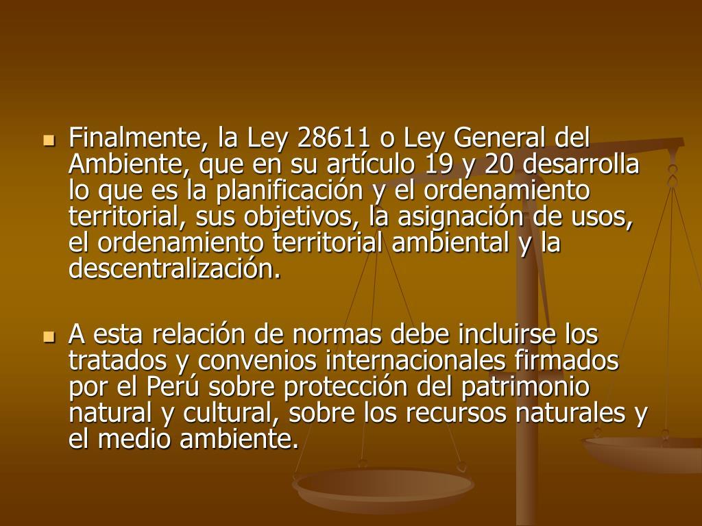 Finalmente, la Ley 28611 o Ley General del Ambiente, que en su artículo 19 y 20 desarrolla lo que es la planificación y el ordenamiento territorial, sus objetivos, la asignación de usos, el ordenamiento territorial ambiental y la descentralización.