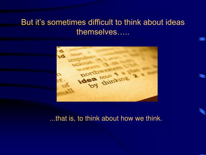 But it's sometimes difficult to think about ideas themselves…..