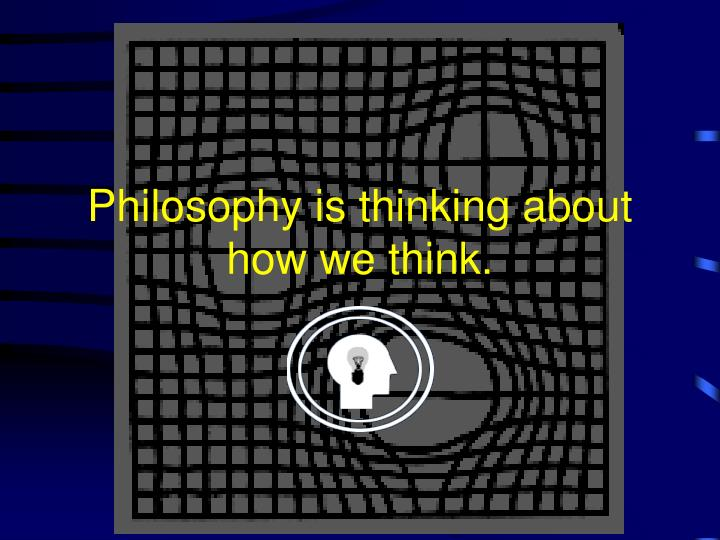 Philosophy is thinking about how we think.