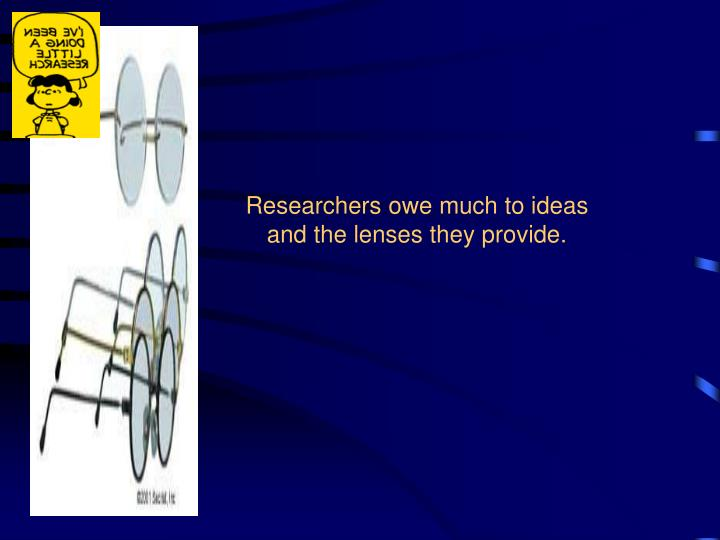 Researchers owe much to ideas and the lenses they provide.