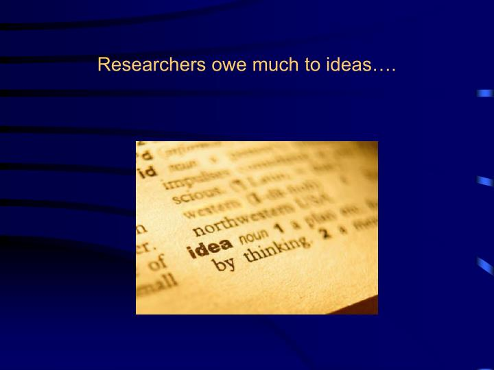 Researchers owe much to ideas….