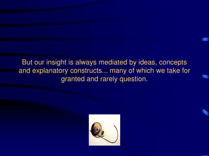 But our insight is always mediated by ideas, concepts and explanatory constructs... many of which we take for granted and rarely question.