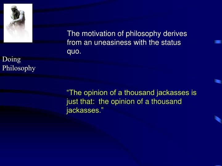 The motivation of philosophy derives from an uneasiness with the status quo.