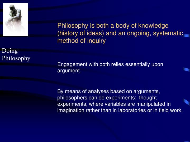Philosophy is both a body of knowledge (history of ideas) and an ongoing, systematic method of inquiry