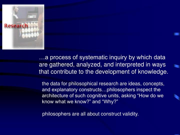 …a process of systematic inquiry by which data are gathered, analyzed, and interpreted in ways that contribute to the development of knowledge.