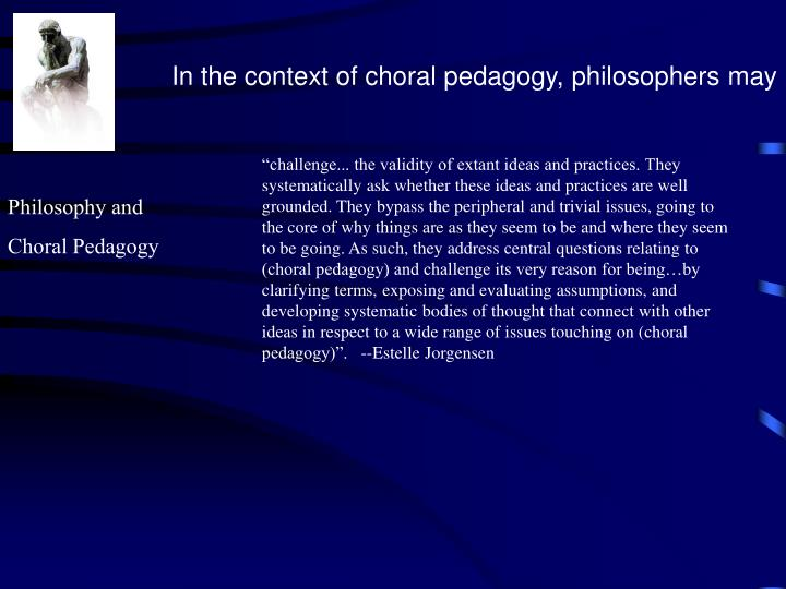 In the context of choral pedagogy, philosophers may