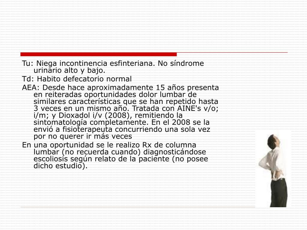 Tu: Niega incontinencia esfinteriana. No síndrome urinario alto y bajo.