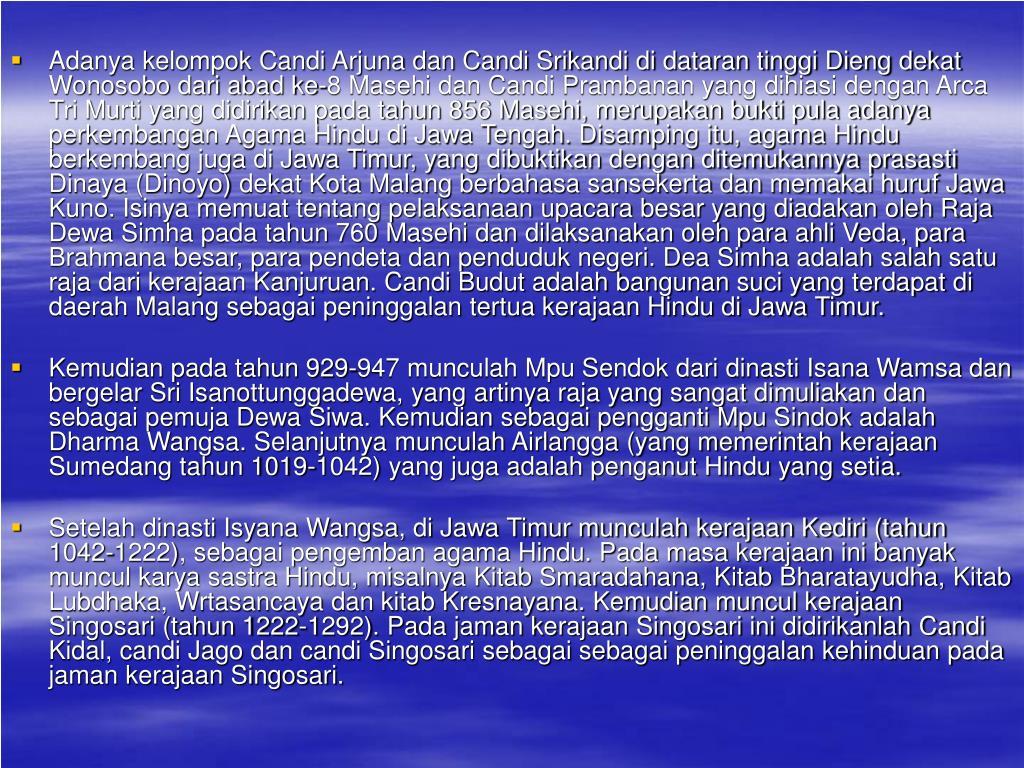 Adanya kelompok Candi Arjuna dan Candi Srikandi di dataran tinggi Dieng dekat Wonosobo dari abad ke-8 Masehi dan Candi Prambanan yang dihiasi dengan Arca Tri Murti yang didirikan pada tahun 856 Masehi, merupakan bukti pula adanya perkembangan Agama Hindu di Jawa Tengah. Disamping itu, agama Hindu berkembang juga di Jawa Timur, yang dibuktikan dengan ditemukannya prasasti Dinaya (Dinoyo) dekat Kota Malang berbahasa sansekerta dan memakai huruf Jawa Kuno. Isinya memuat tentang pelaksanaan upacara besar yang diadakan oleh Raja Dewa Simha pada tahun 760 Masehi dan dilaksanakan oleh para ahli Veda, para Brahmana besar, para pendeta dan penduduk negeri. Dea Simha adalah salah satu raja dari kerajaan Kanjuruan. Candi Budut adalah bangunan suci yang terdapat di daerah Malang sebagai peninggalan tertua kerajaan Hindu di Jawa Timur.