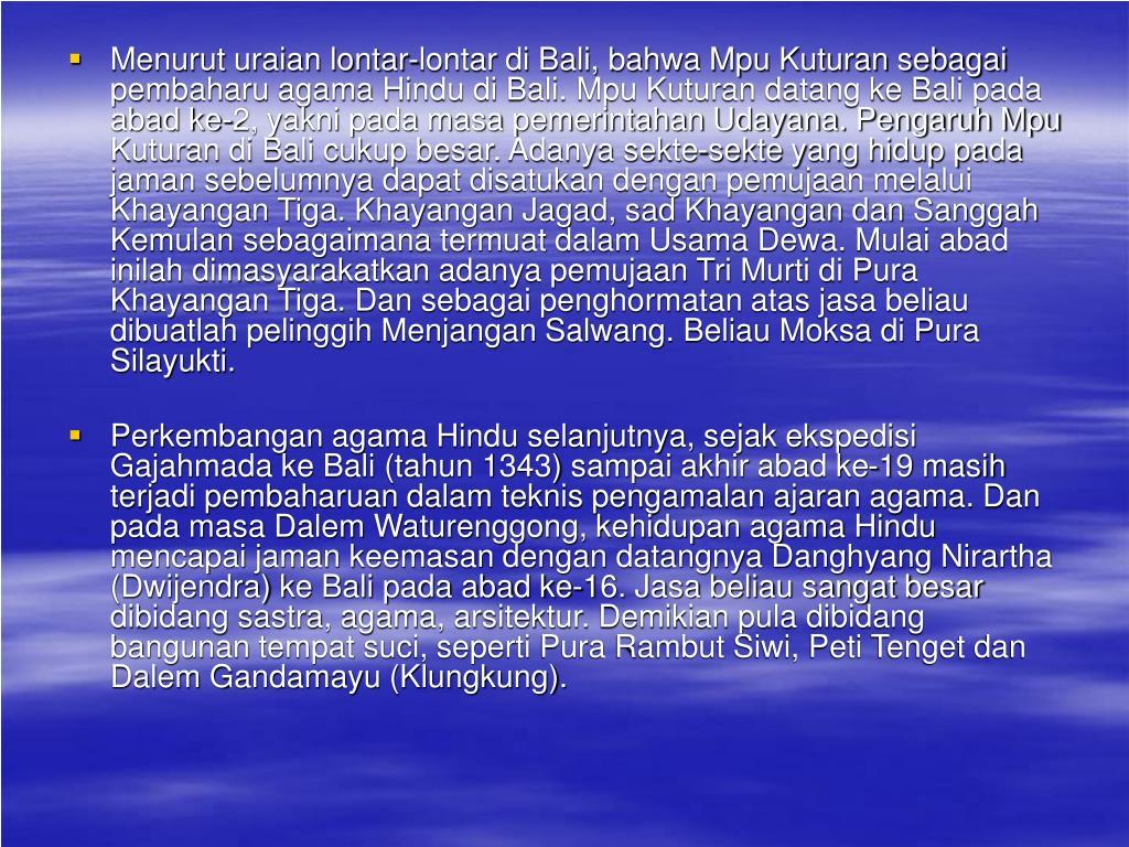 Menurut uraian lontar-lontar di Bali, bahwa Mpu Kuturan sebagai pembaharu agama Hindu di Bali. Mpu Kuturan datang ke Bali pada abad ke-2, yakni pada masa pemerintahan Udayana. Pengaruh Mpu Kuturan di Bali cukup besar. Adanya sekte-sekte yang hidup pada jaman sebelumnya dapat disatukan dengan pemujaan melalui Khayangan Tiga. Khayangan Jagad, sad Khayangan dan Sanggah Kemulan sebagaimana termuat dalam Usama Dewa. Mulai abad inilah dimasyarakatkan adanya pemujaan Tri Murti di Pura Khayangan Tiga. Dan sebagai penghormatan atas jasa beliau dibuatlah pelinggih Menjangan Salwang. Beliau Moksa di Pura Silayukti.