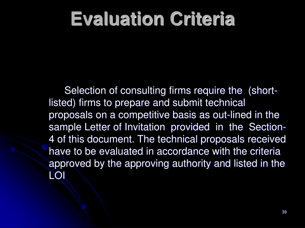 Selection of consulting firms require the  (short-listed) firms to prepare and submit technical proposals on a competitive basis as out-lined in the sample Letter of Invitation  provided  in  the  Section-4 of this document. The technical proposals received have to be evaluated in accordance with the criteria approved by the approving authority and listed in the LOI