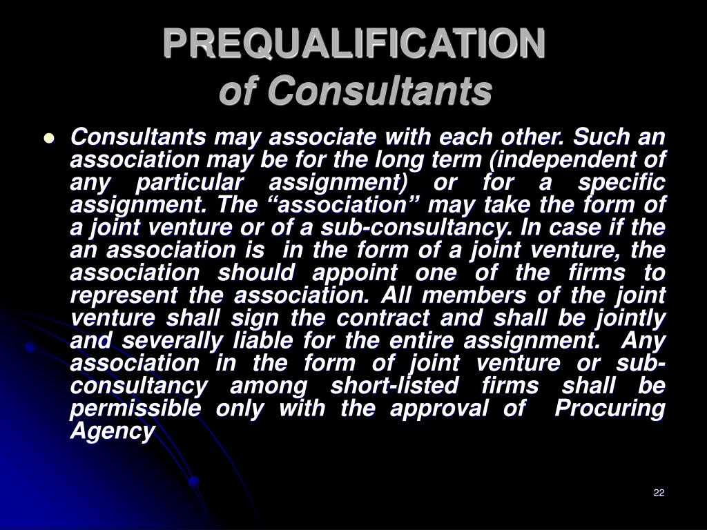 "Consultants may associate with each other. Such an association may be for the long term (independent of any particular assignment) or for a specific assignment. The ""association"" may take the form of a joint venture or of a sub-consultancy. In case if the an association is  in the form of a joint venture, the association should appoint one of the firms to represent the association. All members of the joint venture shall sign the contract and shall be jointly and severally liable for the entire assignment.  Any association in the form of joint venture or sub-consultancy among short-listed firms shall be permissible only with the approval of  Procuring Agency"