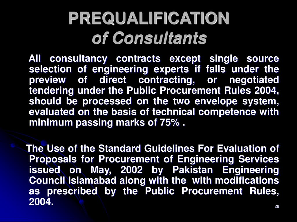 All consultancy contracts except single source selection of engineering experts if falls under the preview of direct contracting, or negotiated tendering under the Public Procurement Rules 2004, should be processed on the two envelope system, evaluated on the basis of technical competence with minimum passing marks of 75% .