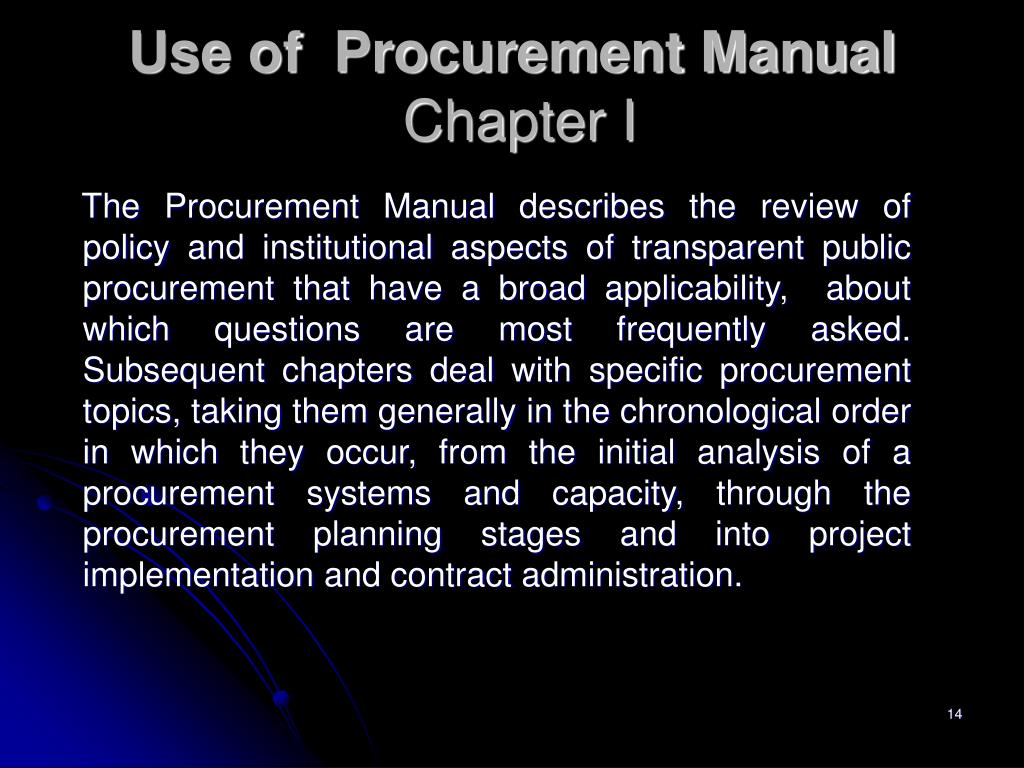 The Procurement Manual describes the review of policy and institutional aspects of transparent public procurement that have a broad applicability,  about which questions are most frequently asked. Subsequent chapters deal with specific procurement topics, taking them generally in the chronological order in which they occur, from the initial analysis of a  procurement systems and capacity, through the procurement planning stages and into project implementation and contract administration.
