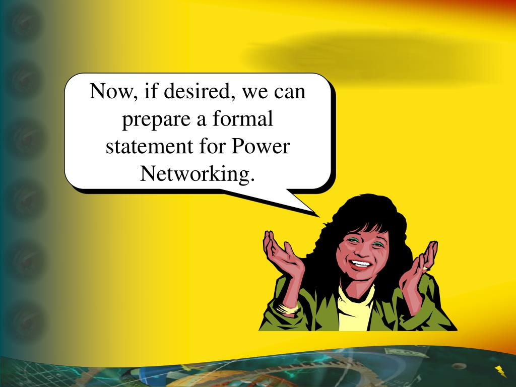 Now, if desired, we can prepare a formal statement for Power Networking.
