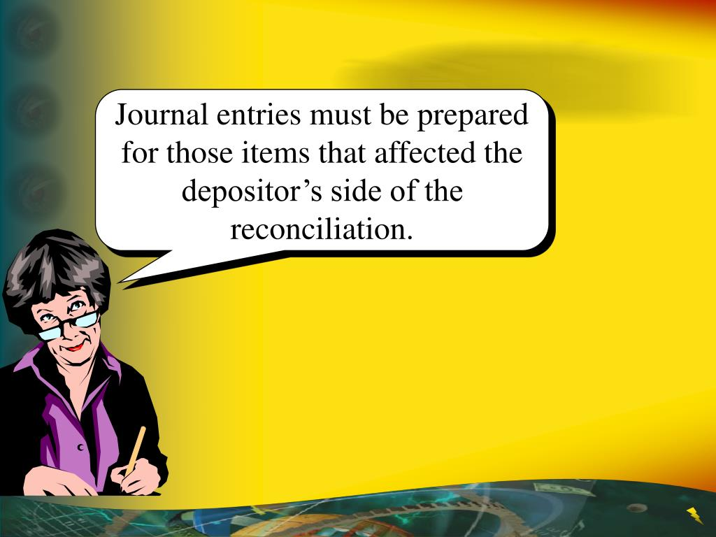 Journal entries must be prepared for those items that affected the depositor's side of the reconciliation.