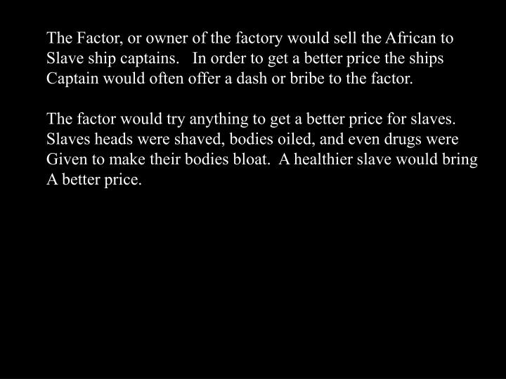 The Factor, or owner of the factory would sell the African to