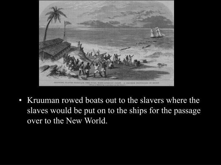 Kruuman rowed boats out to the slavers where the slaves would be put on to the ships for the passage over to the New World.