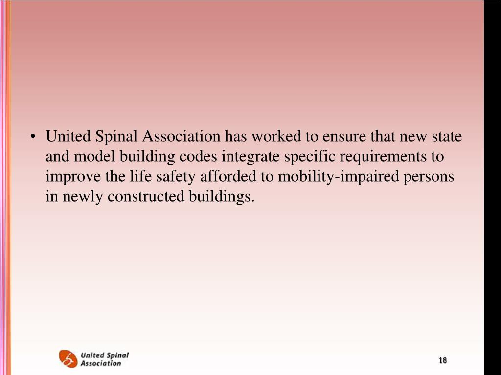 United Spinal Association has worked to ensure that new state and model building codes integrate specific requirements to improve the life safety afforded to mobility-impaired persons in newly constructed buildings.