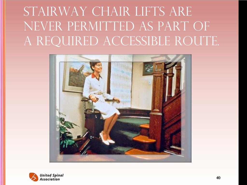 Stairway chair lifts are never permitted as part of a required accessible route.