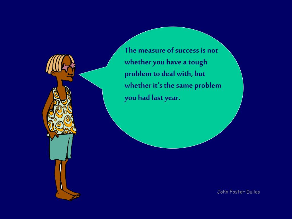 The measure of success is not whether you have a tough problem to deal with, but whether it's the same problem you had last year.