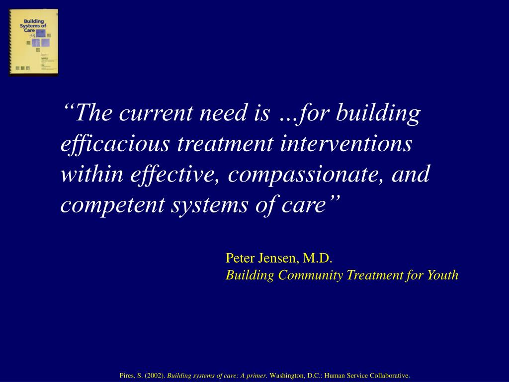 """The current need is …for building efficacious treatment interventions within effective, compassionate, and competent systems of care"""