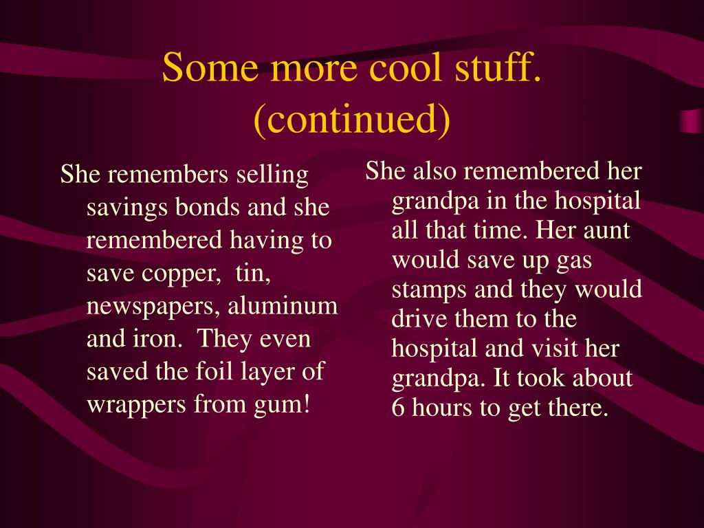 She remembers selling savings bonds and she remembered having to save copper,  tin, newspapers, aluminum and iron.  They even saved the foil layer of wrappers from gum!