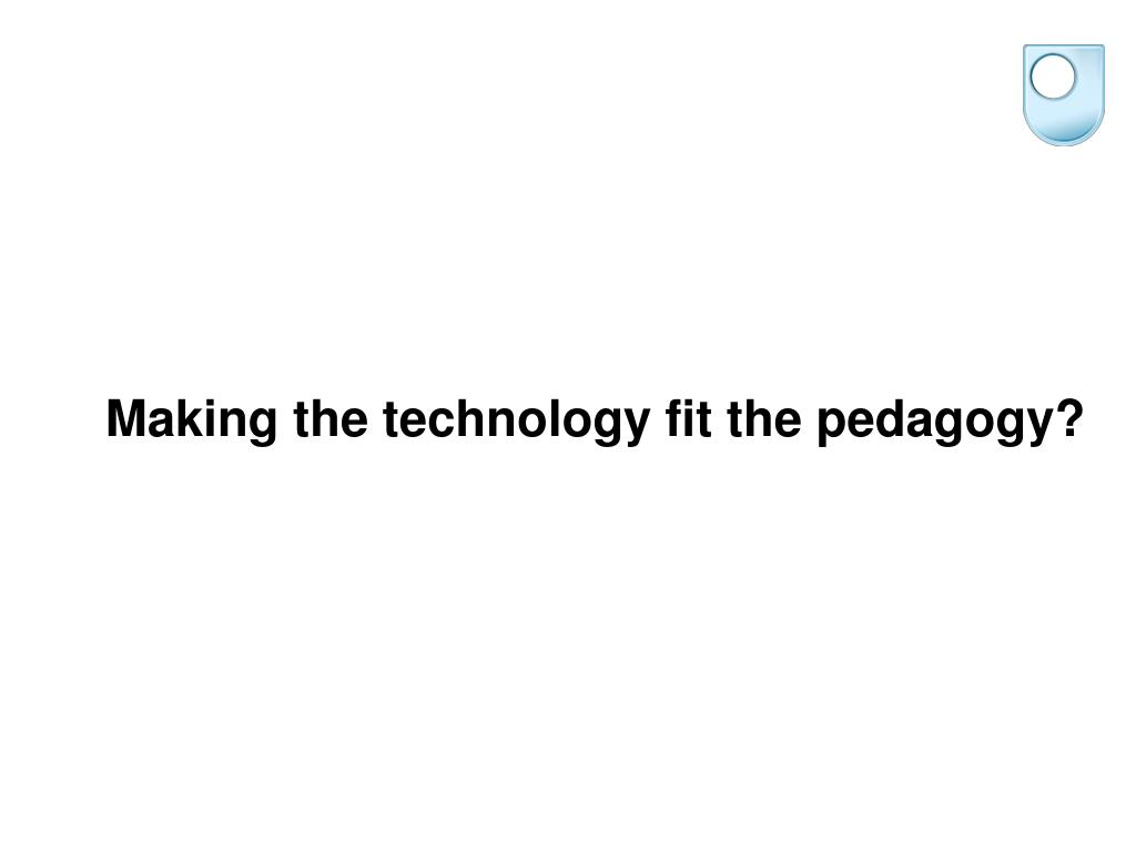 Making the technology fit the pedagogy?