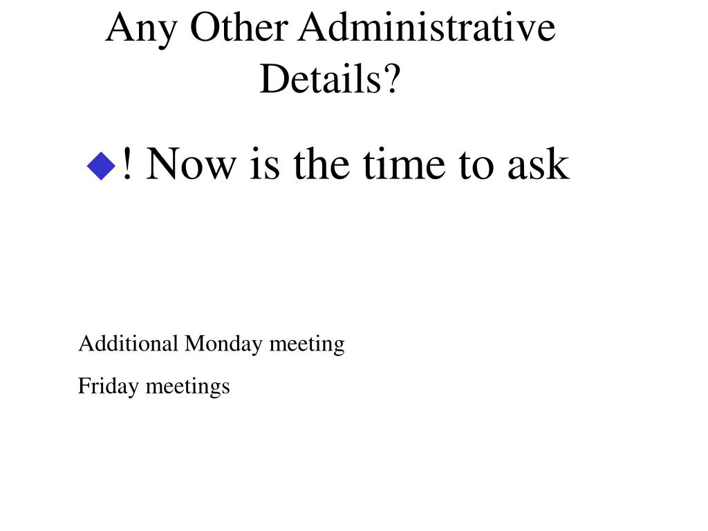 Any Other Administrative Details?