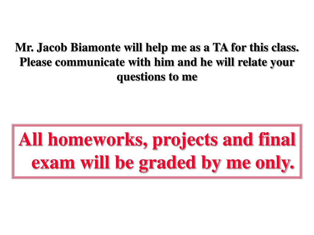 Mr. Jacob Biamonte will help me as a TA for this class. Please communicate with him and he will relate your questions to me