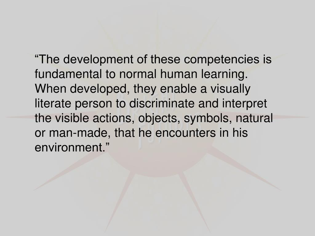 """The development of these competencies is fundamental to normal human learning. When developed, they enable a visually literate person to discriminate and interpret the visible actions, objects, symbols, natural or man-made, that he encounters in his environment."""