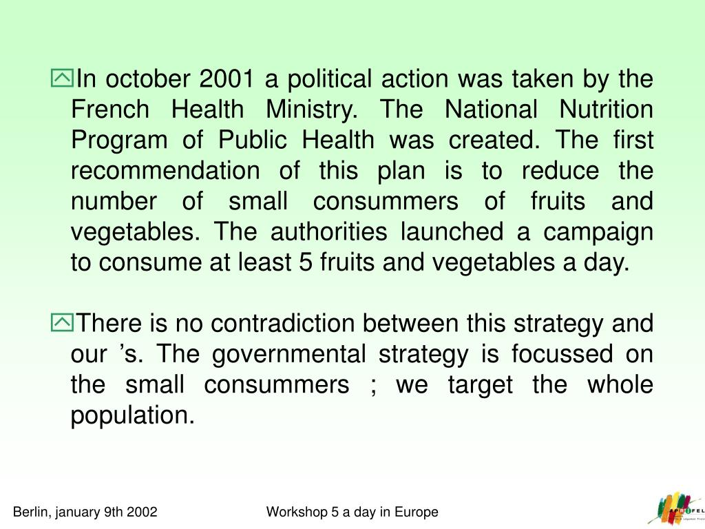 In october 2001 a political action was taken by the French Health Ministry. The National Nutrition Program of Public Health was created. The first recommendation of this plan is to reduce the number of small consummers of fruits and vegetables. The authorities launched a campaign to consume at least 5 fruits and vegetables a day.