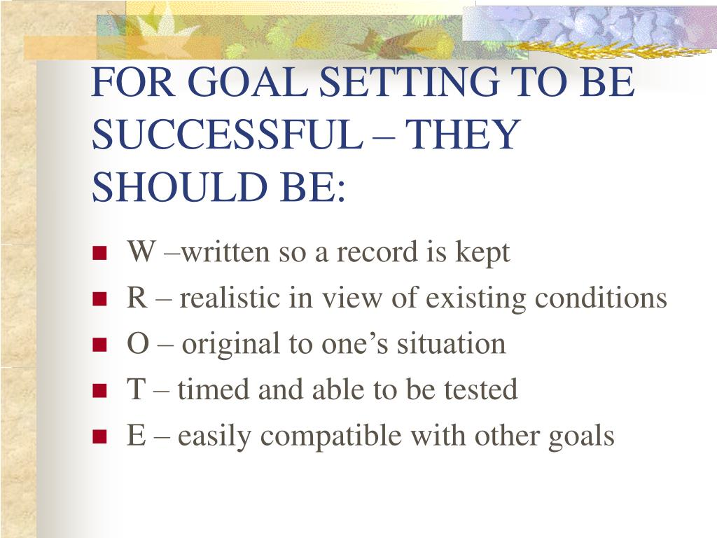 FOR GOAL SETTING TO BE SUCCESSFUL – THEY SHOULD BE: