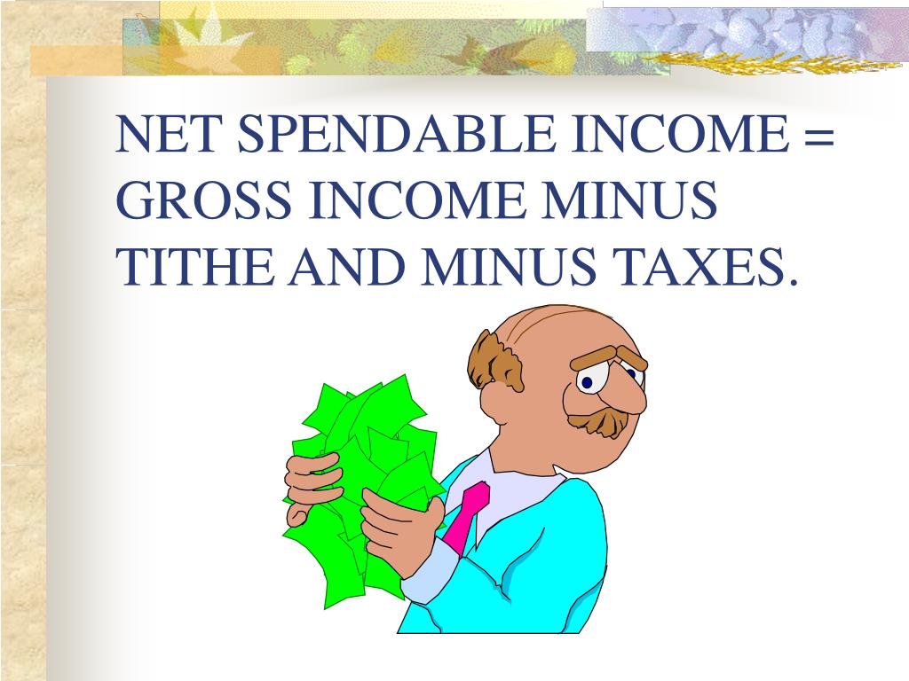 NET SPENDABLE INCOME = GROSS INCOME MINUS TITHE AND MINUS TAXES.